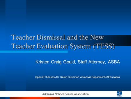 Teacher Dismissal and the New Teacher Evaluation System (TESS) Kristen Craig Gould, Staff Attorney, ASBA Special Thanks to Dr. Karen Cushman, Arkansas.