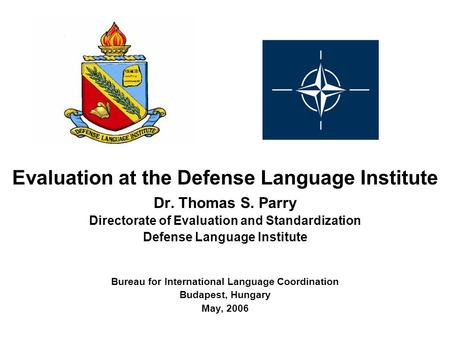 Evaluation at the Defense <strong>Language</strong> Institute Dr. Thomas S. Parry Directorate of Evaluation and Standardization Defense <strong>Language</strong> Institute Bureau for International.
