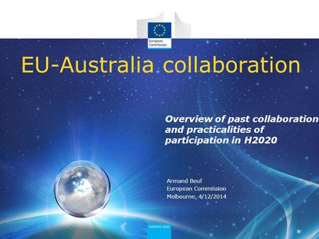 Overview of past collaboration and practicalities of participation in H2020 EU-Australia collaboration Armand Beuf European Commission Melbourne, 4/12/2014.