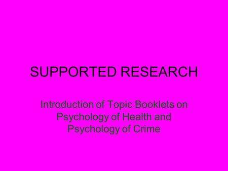 SUPPORTED RESEARCH Introduction of Topic Booklets on Psychology of Health and Psychology of Crime.