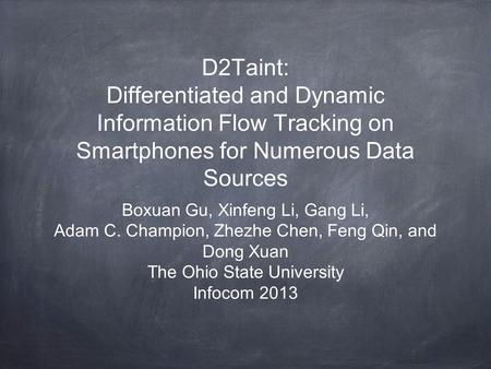 D2Taint: Differentiated and Dynamic Information Flow Tracking on Smartphones for Numerous Data Sources Boxuan Gu, Xinfeng Li, Gang Li, Adam C. Champion,