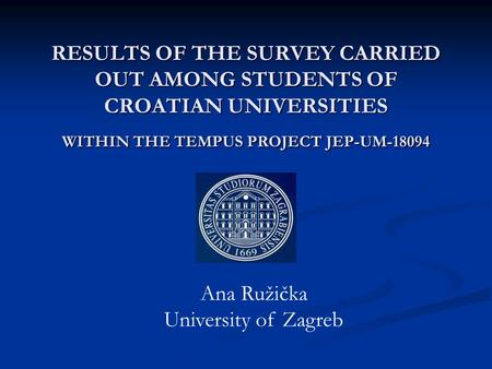 RESULTS OF THE SURVEY CARRIED OUT AMONG STUDENTS OF CROATIAN UNIVERSITIES WITHIN THE TEMPUS PROJECT JEP-UM-18094 Ana Ružička University of Zagreb.