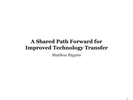 0 A Shared Path Forward for Improved Technology Transfer Matthew Riggins.