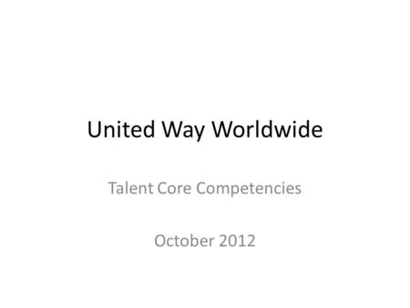 United Way Worldwide Talent Core Competencies October 2012.