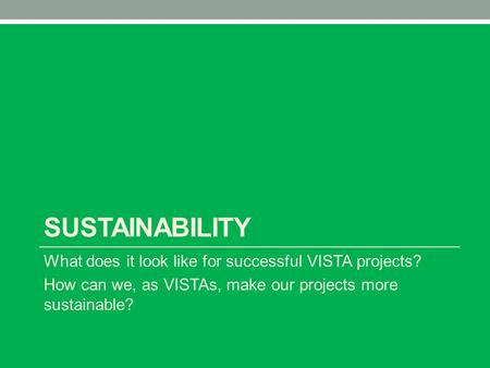 SUSTAINABILITY What does it look like for successful VISTA projects? How can we, as VISTAs, make our projects more sustainable?