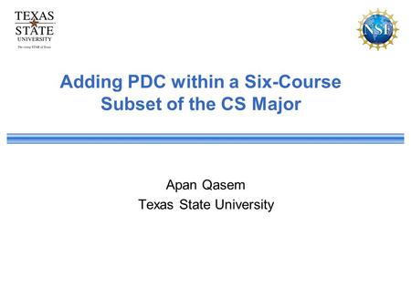 Adding PDC within a Six-Course Subset of the CS Major Apan Qasem Texas State University.