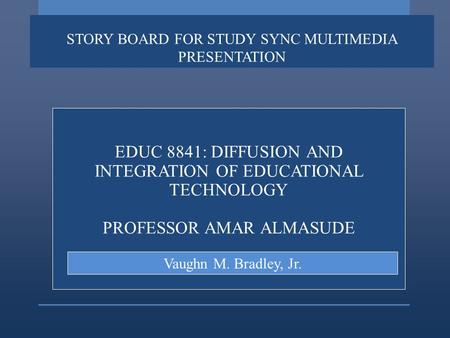 STORY BOARD FOR STUDY SYNC MULTIMEDIA PRESENTATION EDUC 8841: DIFFUSION AND INTEGRATION OF EDUCATIONAL TECHNOLOGY PROFESSOR AMAR ALMASUDE Vaughn M. Bradley,
