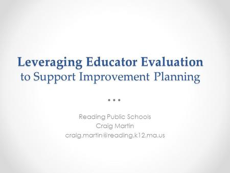 Leveraging Educator Evaluation to Support Improvement Planning Reading Public Schools Craig Martin