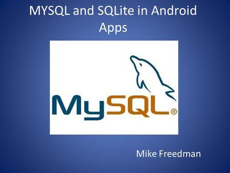 MYSQL and SQLite in Android Apps Mike Freedman. Uses Ability for your app to store new data and receive it later – Game Scores – Contact information –