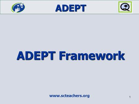 ADEPT www.scteachers.org 1 ADEPT Framework. ADEPT 2 What is ADEPT? ADEPT is a comprehensive system for Assisting, Developing, and Evaluating Professional.