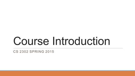 Course Introduction CS 2302 SPRING 2015. Course Introduction In this part we'll discuss course mechanics. Most of this will apply to all sections of the.