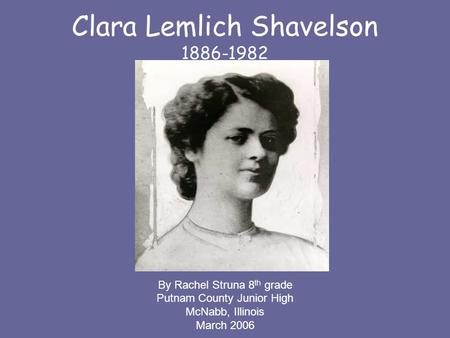 Clara Lemlich Shavelson 1886-1982 By Rachel Struna 8 th grade Putnam County Junior High McNabb, Illinois March 2006.