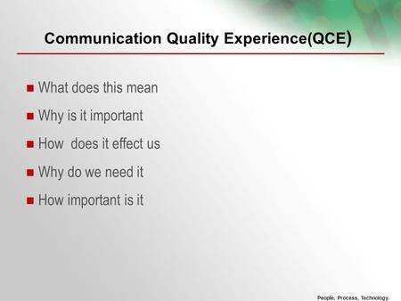 People, Process, Technology. Communication Quality Experience(QCE ) What does this mean Why is it important How does it effect us Why do we need it How.