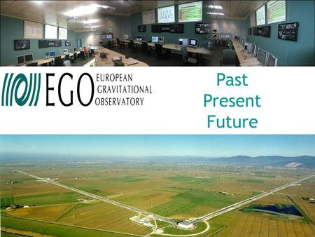 "Past Present Future. European Gravitational Observatory EGO ""Raison d'être"", origin, structure & future perspectives Federico Ferrini – EGO Director."