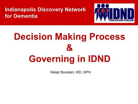 Indianapolis Discovery Network for Dementia Malaz Boustani, MD, MPH Decision Making Process & Governing in IDND.