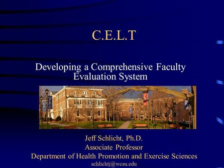 C.E.L.T Developing a Comprehensive Faculty Evaluation System Jeff Schlicht, Ph.D. Associate Professor Department of Health Promotion and Exercise Sciences.