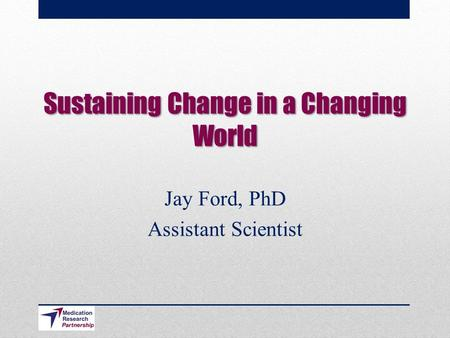 Sustaining Change in a Changing World Jay Ford, PhD Assistant Scientist.