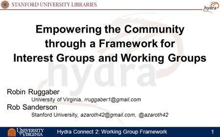 1Hydra Connect 2: Working Group Framework Empowering the Community through a Framework for Interest Groups and Working Groups Robin Ruggaber University.