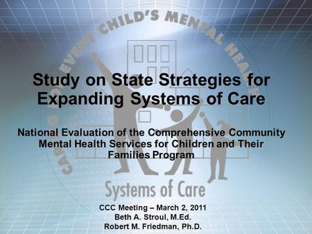 Study on State Strategies for Expanding Systems of Care National Evaluation of the Comprehensive Community Mental Health Services for Children and Their.