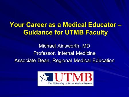 Your Career as a Medical Educator – Guidance for UTMB Faculty Michael Ainsworth, MD Professor, Internal Medicine Associate Dean, Regional Medical Education.