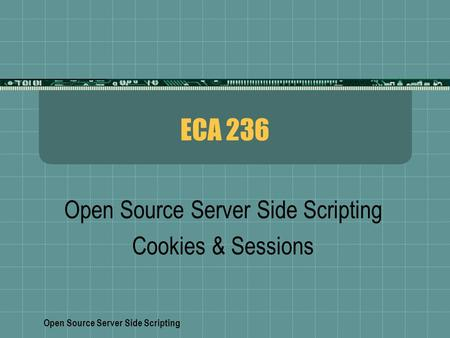 Open Source Server Side Scripting ECA 236 Open Source Server Side Scripting Cookies & Sessions.