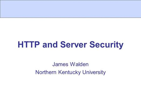 HTTP and Server Security James Walden Northern Kentucky University.
