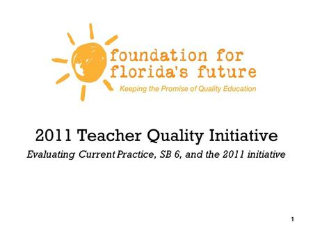 1 2011 Teacher Quality Initiative Evaluating Current Practice, SB 6, and the 2011 initiative 1.