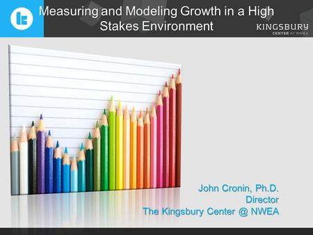 John Cronin, Ph.D. Director The Kingsbury NWEA Measuring and Modeling Growth in a High Stakes Environment.