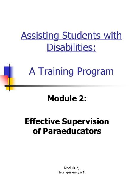 Module 2, Transparency #1 Assisting Students with Disabilities: A Training Program Module 2: Effective Supervision of Paraeducators.