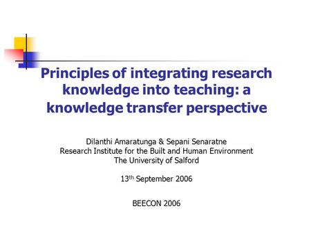 Principles of integrating research knowledge into teaching: a knowledge transfer perspective Dilanthi Amaratunga & Sepani Senaratne Research Institute.