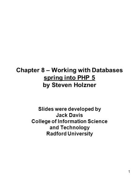 1 Chapter 8 – Working with Databases spring into PHP 5 by Steven Holzner Slides were developed by Jack Davis College of Information Science and Technology.
