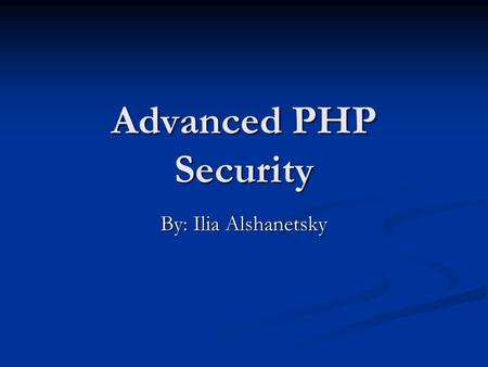 Advanced PHP Security By: Ilia Alshanetsky. 2Security What is Security? Security is a measurement, not a characteristic. Security is a measurement, not.