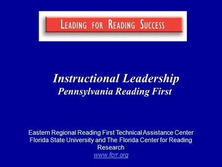 Instructional Leadership Pennsylvania Reading First Eastern Regional Reading First Technical Assistance Center Florida State University and The Florida.