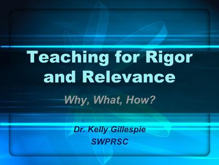 Teaching for Rigor and Relevance Why, What, How? Dr. Kelly Gillespie SWPRSC.