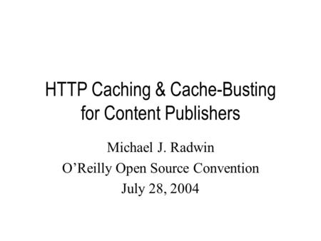 HTTP Caching & Cache-Busting for Content Publishers Michael J. Radwin O'Reilly Open Source Convention July 28, 2004.