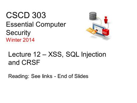 CSCD 303 Essential Computer Security Winter 2014 Lecture 12 – XSS, SQL Injection and CRSF Reading: See links - End of Slides.