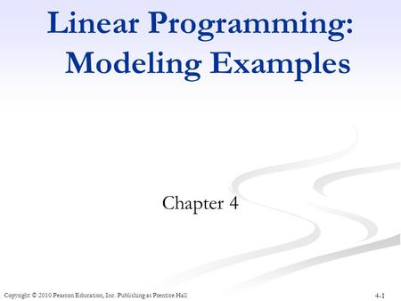 4-1 Copyright © 2010 Pearson Education, Inc. Publishing as Prentice Hall Linear Programming: Modeling Examples Chapter 4.