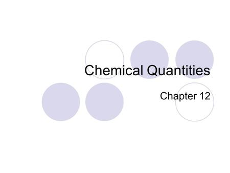 Chemical Quantities Chapter 12. What do all these things have in common with the mole? 1 dozen1 pair1 six pack Answer: They all represent quantities Warm-up.
