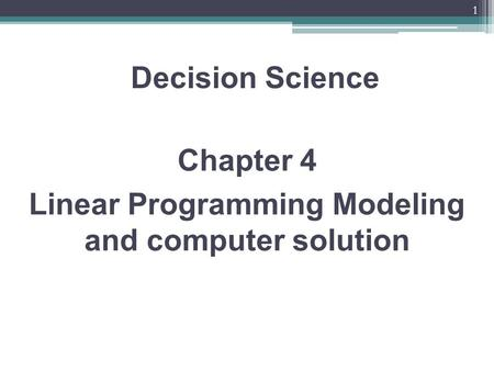1 Chapter 4 Linear Programming Modeling and computer solution Decision Science.