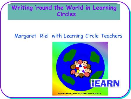 Writing 'round the World in Learning Circles Margaret Riel with Learning Circle Teachers.