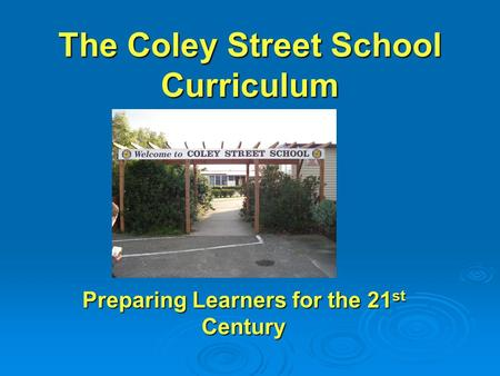 The Coley Street School Curriculum Preparing Learners for the 21 st Century.