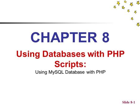 Slide 8-1 CHAPTER 8 Using Databases with PHP Scripts: Using MySQL Database with PHP.