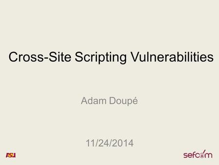 Cross-Site Scripting Vulnerabilities Adam Doupé 11/24/2014.