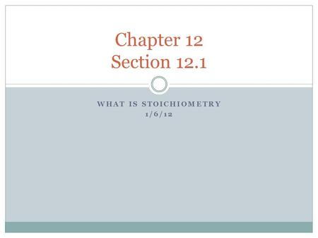 WHAT IS STOICHIOMETRY 1/6/12 Chapter 12 Section 12.1.