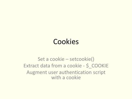 Cookies Set a cookie – setcookie() Extract data from a cookie - $_COOKIE Augment user authentication script with a cookie.