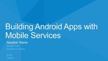 Building Android Apps with Mobile Services Speaker Name Speaker Title Speaker Company Email: Twitter: