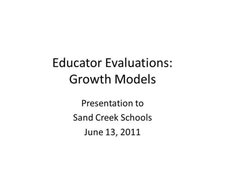 Educator Evaluations: Growth Models Presentation to Sand Creek Schools June 13, 2011.