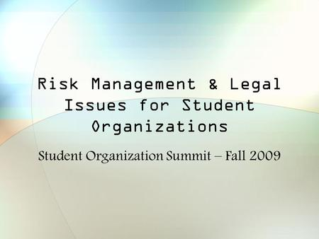 Risk Management & Legal Issues for Student Organizations Student Organization Summit – Fall 2009.