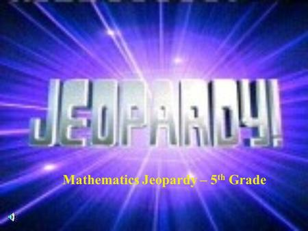 Mathematics Jeopardy – 5 th Grade Contestants, Don't Forget...