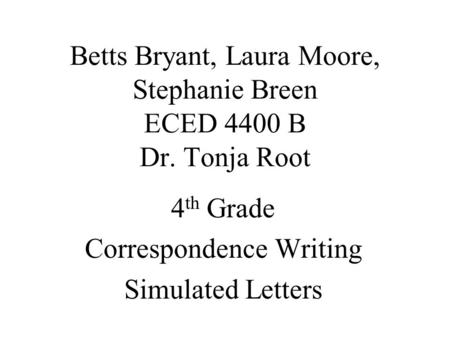 Betts Bryant, Laura Moore, Stephanie Breen ECED 4400 B Dr. Tonja Root 4 th Grade Correspondence Writing Simulated Letters.
